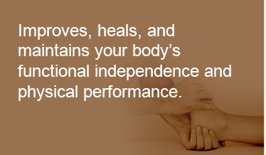 improves, heals, and maintains your body's functional independence and physical performance